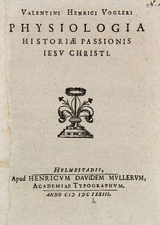 Vogler, Valentin Heinrich Valentini Henrici Vogleri Physiologia Historiae Passionis Jesu Christi. Helmstedt. Müller, 1673., 4 Bll., 63 S., 4 Bll. 4°.